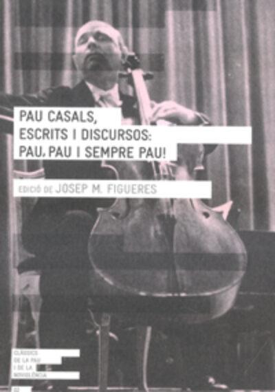 Pau Casals, escrits i discursos: pau, pau i sempre pau! Josep M. Figueres (ed.)